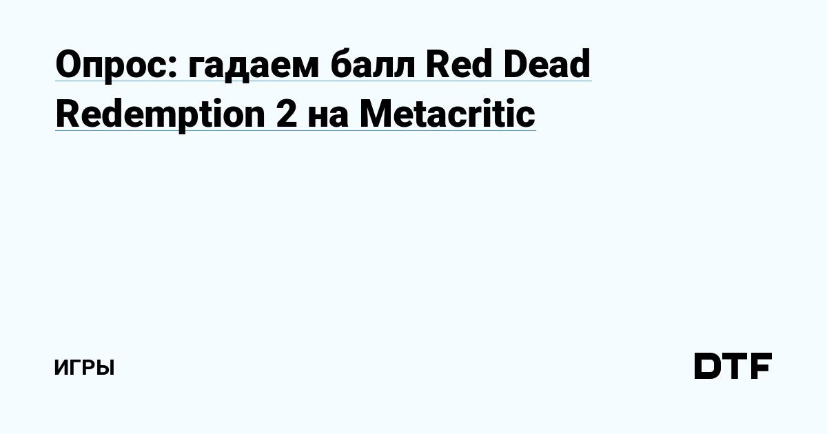 Опрос: гадаем балл Red Dead Redemption 2 на Metacritic