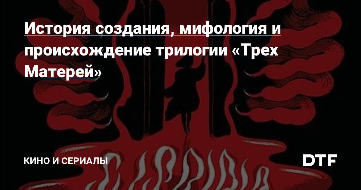 https://dtf.ru/cinema/32796-istoriya-sozdaniya-mifologiya-i-proishozhdenie-trilogii-treh-materey