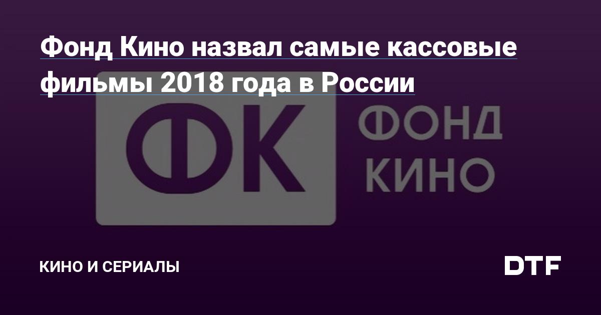 фонд кино назвал самые кассовые фильмы 2018 года в россии