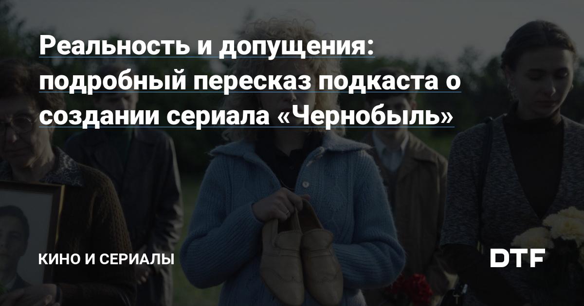 https://dtf.ru/cinema/53142-realnost-i-dopushcheniya-podrobnyy-pereskaz-podkasta-o-sozdanii-seriala-chernobyl