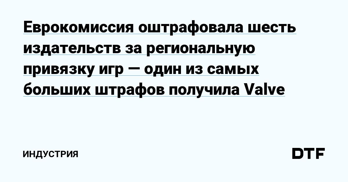 Еврокомиссия оштрафовала шесть издательств за региональную привязку игр — один из самых больших штрафов получила Valve