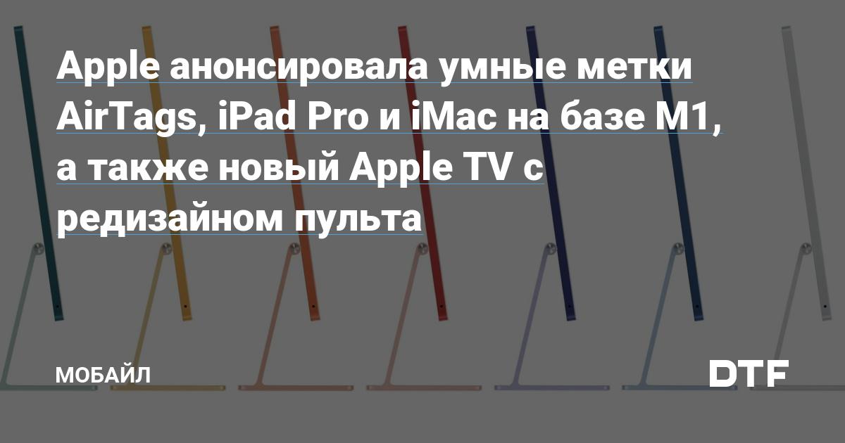 Apple анонсировала умные метки AirTags, iPad Pro и iMac на базе M1, а также новый Apple TV с редизайном пульта