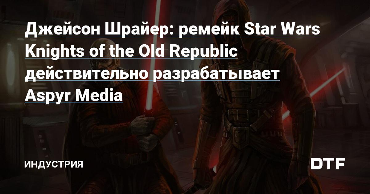 Джейсон Шрайер открыто заявил, что ремейк Star Wars: Knights of the Old Republic разрабатывает Aspyr Media