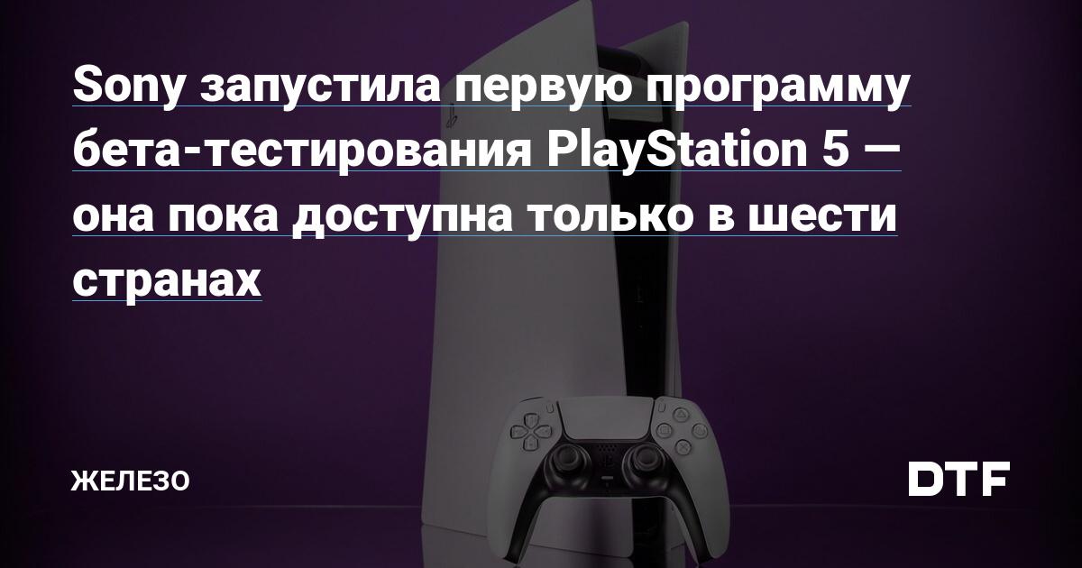 Sony запустила первую программу бета-тестирования PlayStation 5— она пока доступна только в шести странах