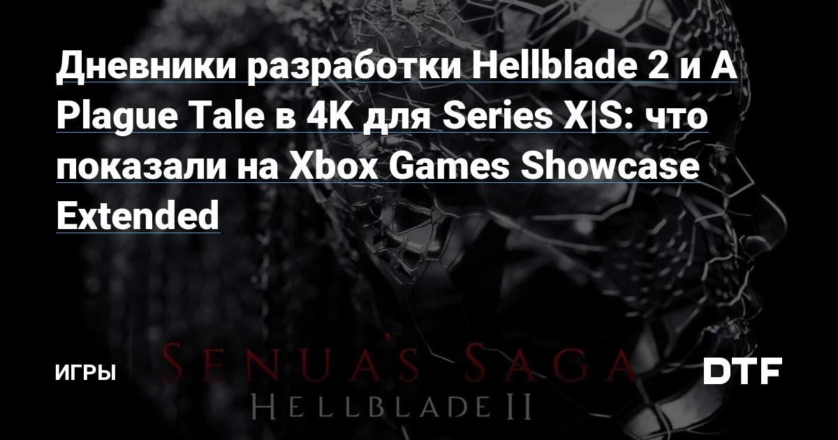 Дневники разработки Hellblade 2и A Plague Tale в 4K для Series X S: что показали на Xbox Games Showcase Extended