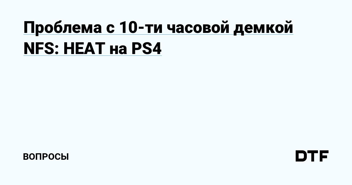 Проблема с 10-ти часовой демкой NFS: HEAT на PS4 — Вопросы на DTF