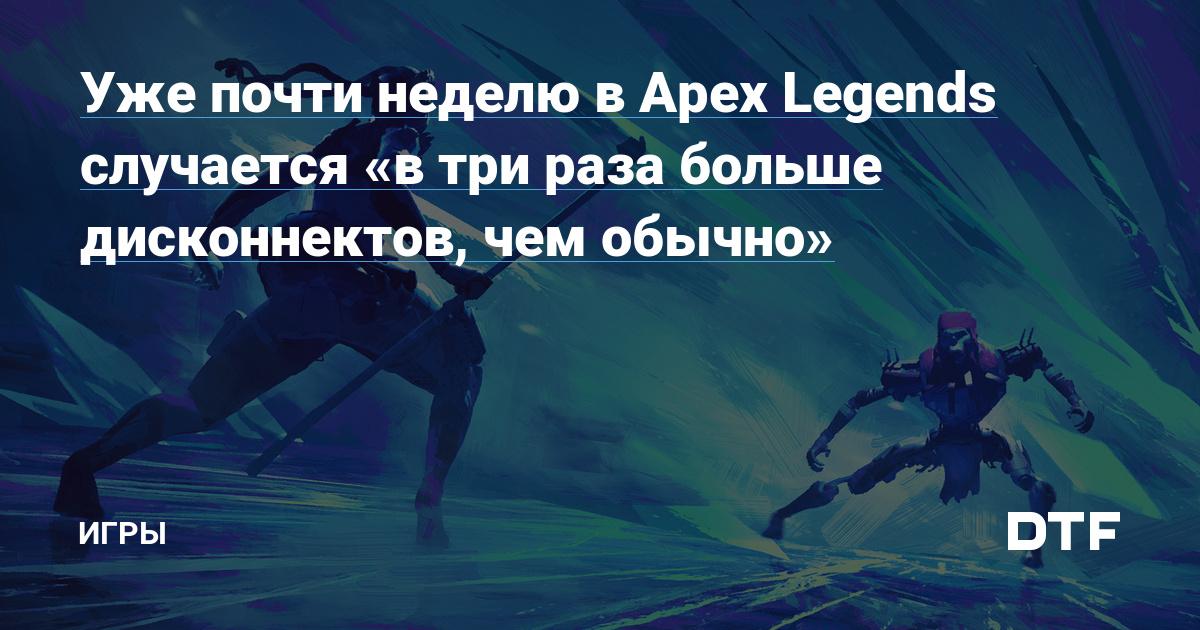 Уже почти неделю в Apex Legends случается «в три раза больше дисконнектов, чем обычно»