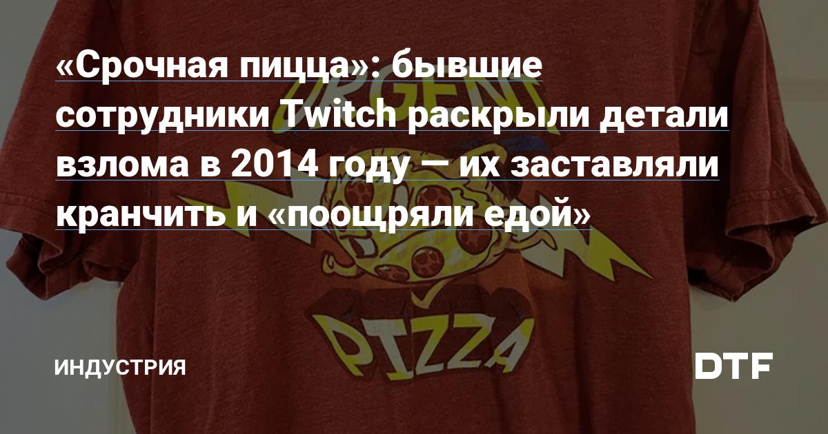 «Срочная пицца»: бывшие сотрудники Twitch раскрыли детали взлома в 2014году — их заставляли кранчить и «поощряли едой»
