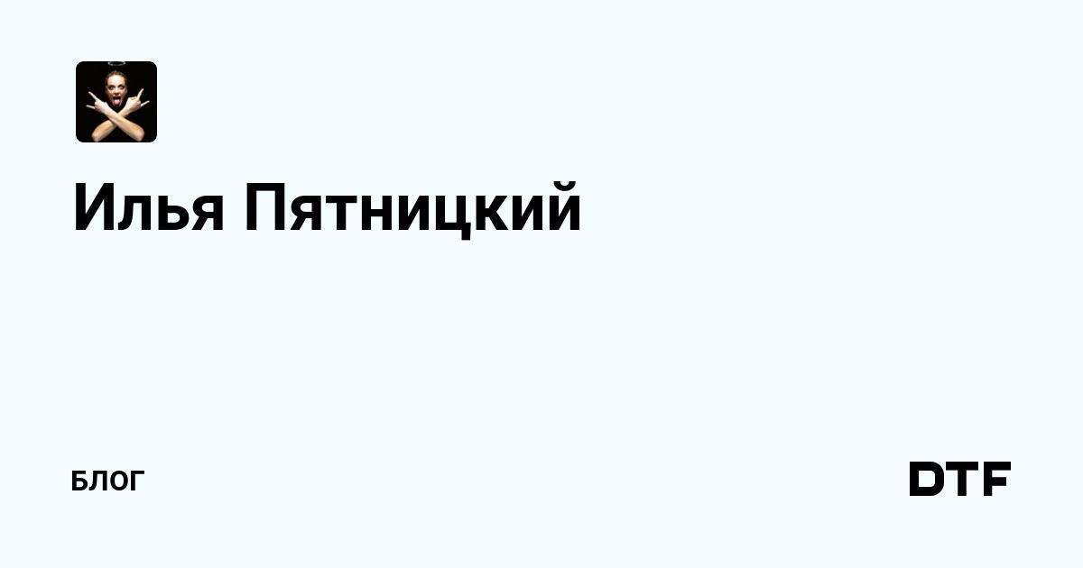 Илья Пятницкий — Блог на DTF