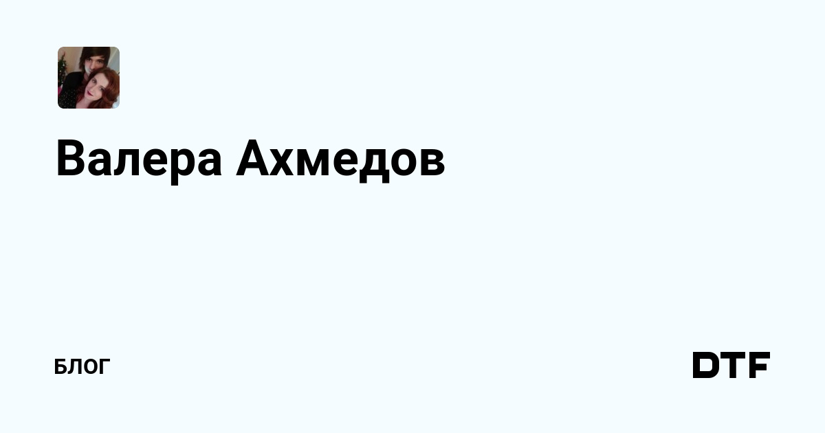 Валера Ахмедов — Блог на DTF